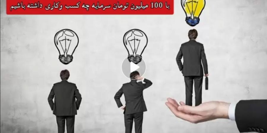 با 100 میلیون تومان سرمایه چه کسب وکار موفقی داشته باشیم